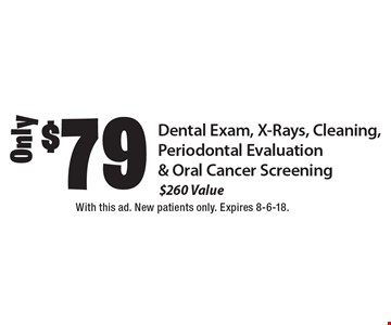 $79 Only Dental Exam, X-Rays, Cleaning, Periodontal Evaluation & Oral Cancer Screening ($260 Value). With this ad. New patients only. Expires 8-6-18.