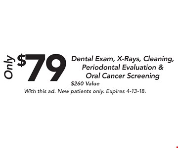 $79 Dental Exam, X-Rays, Cleaning, Periodontal Evaluation & Oral Cancer Screening $260 Value. With this ad. New patients only. Expires 4-13-18.