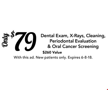 $79 Dental Exam, X-Rays, Cleaning, Periodontal Evaluation & Oral Cancer Screening. $260 Value. With this ad. New patients only. Expires 6-8-18.