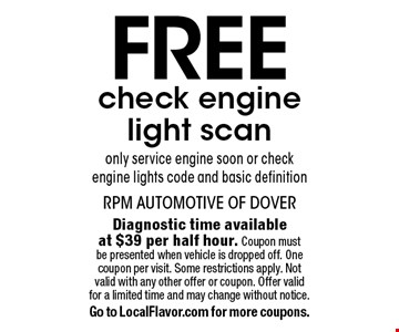 Free check engine light scan. Only service engine soon or check engine lights code and basic definition. Diagnostic time available at $39 per half hour. Coupon must be presented when vehicle is dropped off. One coupon per visit. Some restrictions apply. Not valid with any other offer or coupon. Offer valid for a limited time and may change without notice. Go to LocalFlavor.com for more coupons.