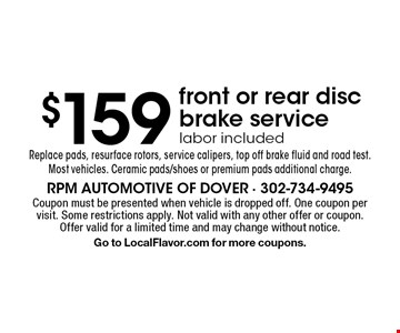 $159 front or rear disc brake service. Labor included. Replace pads, resurface rotors, service calipers, top off brake fluid and road test. Most vehicles. Ceramic pads/shoes or premium pads additional charge. Coupon must be presented when vehicle is dropped off. One coupon per visit. Some restrictions apply. Not valid with any other offer or coupon. Offer valid for a limited time and may change without notice. Go to LocalFlavor.com for more coupons.