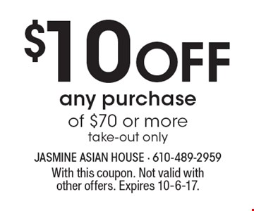 $10 off any purchase of $70 or more. Take-out only. With this coupon. Not valid with other offers. Expires 10-6-17.