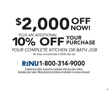 $2,000 OFF your purchase plus an additional10% Off your complete kitchen or bath job At time of estimate - With this ad. Limited time offer. Cannot be combined with any other offers. Excludes prior sales. Must present ad at time of estimate to receive discount.