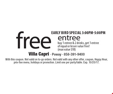 Early bird special 3-5pm Free entree. Buy 1 entree & 2 drinks, get 1 entree of equal or lesser value free! (max value $18). With this coupon. Not valid on to-go orders. Not valid with any other offer, coupon, Happy Hour, prix-fixe menu, holidays or promotion. Limit one per party/table. Exp. 10/20/17.