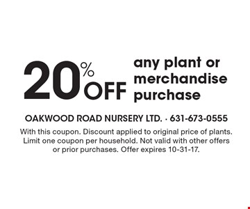 20% Off any plant or merchandise purchase. With this coupon. Discount applied to original price of plants. Limit one coupon per household. Not valid with other offers or prior purchases. Offer expires 10-31-17.
