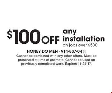 $100 off any installation on jobs over $500. Cannot be combined with any other offers. Must be presented at time of estimate. Cannot be used on previously completed work. Expires 11-24-17.