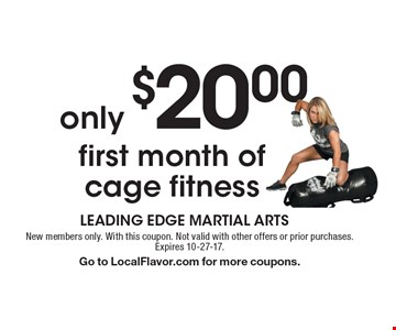 only $20.00 first month of cage fitness. New members only. With this coupon. Not valid with other offers or prior purchases. Expires 10-27-17. Go to LocalFlavor.com for more coupons.