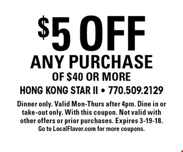 $5 off any purchase of $40 or more. Dinner only. Valid Mon-Thurs after 4pm. Dine in or take-out only. With this coupon. Not valid with other offers or prior purchases. Expires 3-19-18. Go to LocalFlavor.com for more coupons.