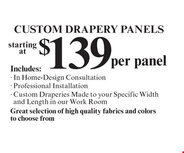 Custom Drapery Panels - Starting at $139 per panel. Includes: In Home-Design Consultation, Professional Installation, Custom Draperies Made to your Specific Width and Length in our Work Room. Great selection of high quality fabrics and colors to choose from.