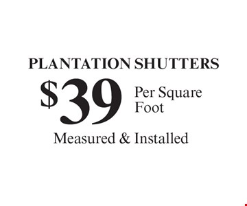 $39 PLANTATION SHUTTERS, Per Square Foot. Measured & Installed.