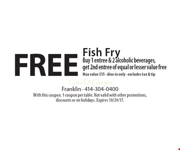 Free Fish Fry Buy 1 entree & 2 alcoholic beverages, get 2nd entree of equal or lesser value freeMax value $15 - dine in only - excludes tax & tip. With this coupon. 1 coupon per table. Not valid with other promotions, discounts or on holidays. Expires 10/24/17.