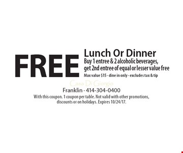 Free Lunch Or Dinner Buy 1 entree & 2 alcoholic beverages, get 2nd entree of equal or lesser value freeMax value $15 - dine in only - excludes tax & tip. With this coupon. 1 coupon per table. Not valid with other promotions, discounts or on holidays. Expires 10/24/17.