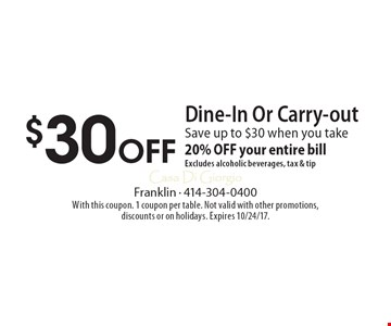 $30 Off Dine-In Or Carry-out Save up to $30 when you take 20% OFF your entire bill Excludes alcoholic beverages, tax & tip. With this coupon. 1 coupon per table. Not valid with other promotions, discounts or on holidays. Expires 10/24/17.