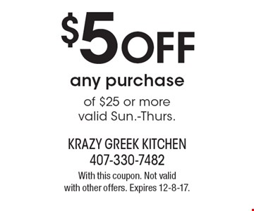 $5 OFF any purchase of $25 or more. Valid Sun.-Thurs. With this coupon. Not valid with other offers. Expires 12-8-17.