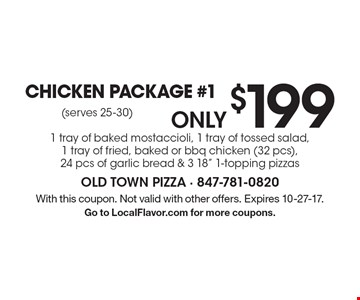only $199 Chicken Package #1 1 tray of baked mostaccioli, 1 tray of tossed salad, 1 tray of fried, baked or bbq chicken (32 pcs), 24 pcs of garlic bread & 3 18