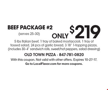 only $219 Beef Package #2 5 lbs Italian beef, 1 tray of baked mostaccioli, 1 tray of tossed salad, 24 pcs of garlic bread, 3 18