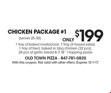 Only $199 Chicken Package #1. 1 tray of baked mostaccioli, 1 tray of tossed salad, 1 tray of fried, baked or bbq chicken (32 pcs), 24 pcs of garlic bread & 3 18