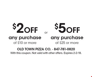 $2 OFF any purchase of $10 or more. $5 OFF any purchase of $25 or more. With this coupon. Not valid with other offers. Expires 2-2-18.