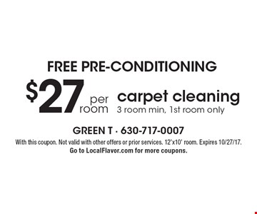 Free pre-conditioning - $27 per room carpet cleaning. 3 room min, 1st room only. With this coupon. Not valid with other offers or prior services. 12'x10' room. Expires 10/27/17. Go to LocalFlavor.com for more coupons.