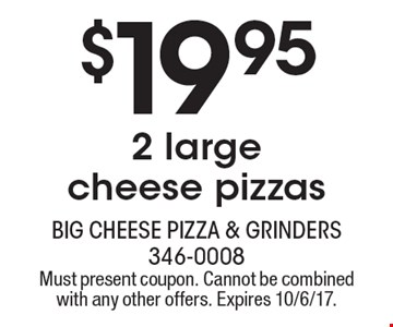$19.95 2 large cheese pizzas. Must present coupon. Cannot be combined with any other offers. Expires 10/6/17.