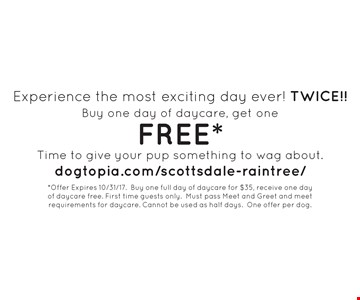 Experience the most exciting day ever! TWICE!! FREE Day of Daycare Buy one day of daycare, get one FREE*. Time to give your pup something to wag about.dogtopia.com/scottsdale-raintree/. *Offer Expires 10/31/17. Buy one full day of daycare for $35, receive one day of daycare free. First time guests only. Must pass Meet and Greet and meet requirements for daycare. Cannot be used as half days. One offer per dog.