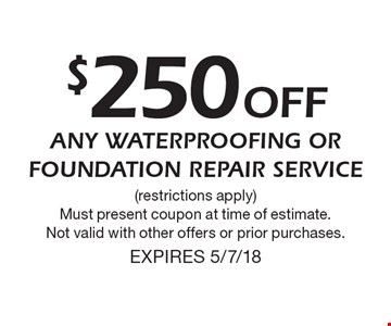 $250 off any waterproofing or foundation repair service. Restrictions apply. Must present coupon at time of estimate. Not valid with other offers or prior purchases. Expires 5/7/18