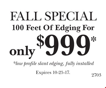 FALL SPECIAL. 100 Feet Of Edging For Only $999. Low profile slant edging, fully installed. Expires 10-25-17.