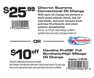 $25.99 Chevron Supreme Conventional Oil Change With each oil change we perform a multi-point vehicle check, top off vital fluids, and even vacuum front and rear floorboards and clean exterior windshields!Plus tax. up to 5 qts. High mileage, synthetic, synthetic blend oils extra. Excludes bottled oil. $10off Havoline ProDS Full Synthetic/High Mileage Oil Change. . Expires 1-12-18.Charge for additional parts/service if needed. Most vehicles. Not valid with other offers. Valid at listed location. No cash value. Taxes and/or disposal fees extra, where permitted. Void where prohibited.