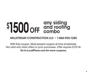 $1500 Off any siding and roofing combo. With this coupon. Must present coupon at time of estimate. Not valid with other offers or prior purchases. Offer expires 3/23/18.Go to LocalFlavor.com for more coupons.