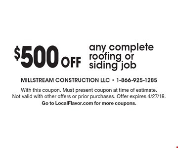 $500 off any complete roofing or siding job. With this coupon. Must present coupon at time of estimate. Not valid with other offers or prior purchases. Offer expires 4/27/18. Go to LocalFlavor.com for more coupons.