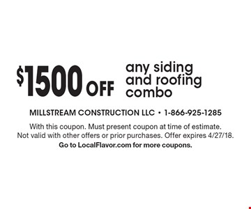 $1500 off any siding and roofing combo. With this coupon. Must present coupon at time of estimate. Not valid with other offers or prior purchases. Offer expires 4/27/18. Go to LocalFlavor.com for more coupons.