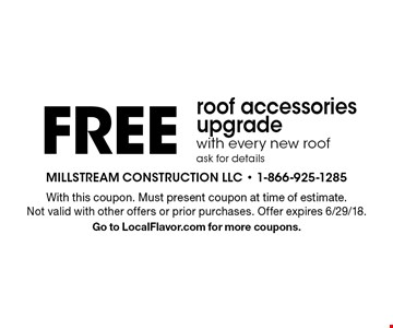 Free roof accessories upgrade with every new roof ask for details. With this coupon. Must present coupon at time of estimate. Not valid with other offers or prior purchases. Offer expires 6/29/18. Go to LocalFlavor.com for more coupons.