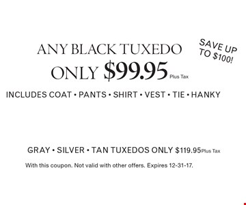 ANY BLACK TUXEDO ONLY $99.95 (plus tax)  gray - silver - tan tuxedos only $119.95 ( plus tax) SAVE up to $100! INCLUDES COAT - PANTS - SHIRT - VEST - TIE - HANKY. With this coupon. Not valid with other offers. Expires 12-31-17.