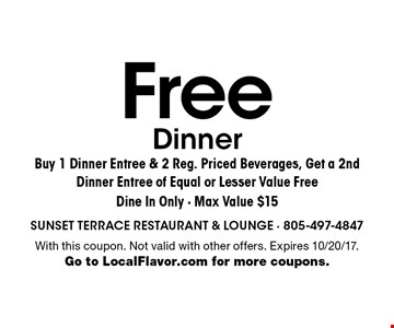 Free Dinner. Buy 1 Dinner Entree & 2 Reg. Priced Beverages, Get a 2nd Dinner Entree of Equal or Lesser Value Free. Dine In Only - Max Value $15. With this coupon. Not valid with other offers. Expires 10/20/17. Go to LocalFlavor.com for more coupons.