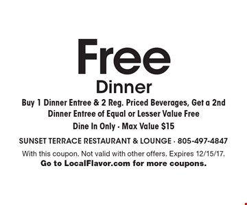 Free Dinner: Buy 1 Dinner Entree & 2 Reg. Priced Beverages, Get a 2nd Dinner Entree of Equal or Lesser Value Free. Dine In Only - Max Value $15. With this coupon. Not valid with other offers. Expires 12/15/17. Go to LocalFlavor.com for more coupons.