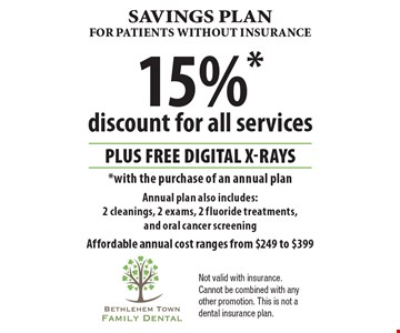 Savings plan for patients without insurance: 15%* discount for all services PLUS Free digital x-rays *with the purchase of an annual plan. Annual plan also includes: 2 cleanings, 2 exams, 2 fluoride treatments, and oral cancer screening. Affordable annual cost ranges from $249 to $399. Not valid with insurance. Cannot be combined with any other promotion. This is not a dental insurance plan.