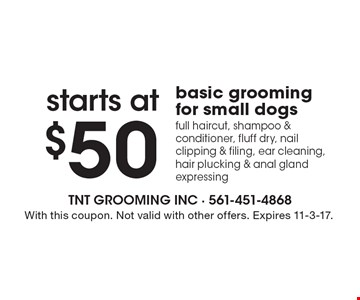 Starts at $50 basic grooming for small dogs. Full haircut, shampoo & conditioner, fluff dry, nail clipping & filing, ear cleaning, hair plucking & anal gland expressing. With this coupon. Not valid with other offers. Expires 11-3-17.