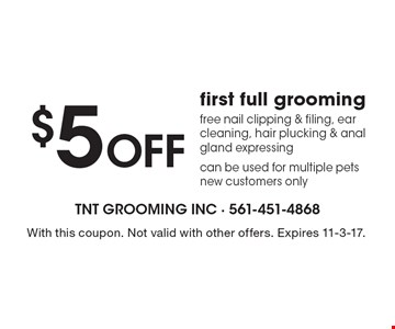 $5 off first full grooming. Free nail clipping & filing, ear cleaning, hair plucking & anal gland expressing can be used for multiple pets new customers only. With this coupon. Not valid with other offers. Expires 11-3-17.