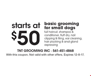 starts at $50 basic grooming for small dogs. Full haircut, shampoo & conditioner, fluff dry, nail clipping & filing, ear cleaning, hair plucking & anal gland expressing. With this coupon. Not valid with other offers. Expires 12-8-17.