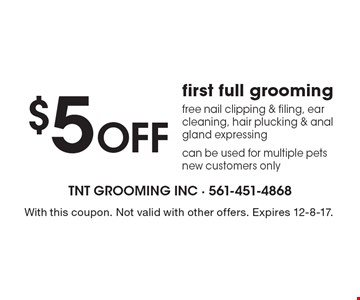 $5 OFF first full grooming. Free nail clipping & filing, ear cleaning, hair plucking & anal gland expressing can be used for multiple pets new customers only. With this coupon. Not valid with other offers. Expires 12-8-17.