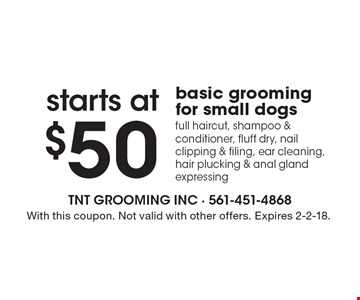 Basic grooming for small dogs starts at $50. Includes: full haircut, shampoo & conditioner, fluff dry, nail clipping & filing, ear cleaning, hair plucking & anal gland expressing. With this coupon. Not valid with other offers. Expires 2-2-18.