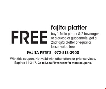 Free fajita platter. Buy 1 fajita platter & 2 beverages or a queso or guacamole, get a 2nd fajita platter of equal or lesser value free. With this coupon. Not valid with other offers or prior services. Expires 11-3-17. Go to LocalFlavor.com for more coupons.