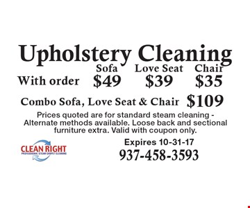 Upholstery Cleaning: Sofa $49. Love Seat $39. Chair $35. Combo Sofa, Love Seat & Chair $109. With order. Prices quoted are for standard steam cleaning - Alternate methods available. Loose back and sectional furniture extra. Valid with coupon only. Expires 10-31-17.