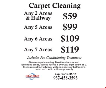 Carpet Cleaning. $59 Any 2 Areas& Hallway. $99 Any 5 Areas. $109 Any 6 Areas. $119 Any 7 Areas. Includes Pre-Conditioning Treatment. Steam carpet cleaning. Most furniture moved. Extended areas, combo rooms & over 250 sq ft count as 2. Steps are extra. Hallways, walk-in closets or bathrooms count as 1. Valid with coupon only.Expires 10-31-17. 937-458-3593