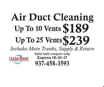 Air Duct Cleaning: $189.00 Up To 10 Vents. $239.00 Up To 25 Vents. Includes Main Trunks, Supply & Return. Valid with coupon only. Expires 10-31-17.