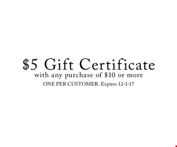 $5 Gift Certificate with any purchase of $10 or more. ONE PER CUSTOMER. Expires 12-1-17