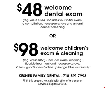 $48 welcome dental exam (reg. value $175) - includes your initial exam, a consultation, necessary x-rays and an oral cancer screening OR $98 welcome children's exam & cleaning (reg. value $165) - includes exam, cleaning, fluoride treatment and necessary x-rays. Offer is good for each child up to age 13 in your family. With this coupon. Not valid with other offers or prior services. Expires 3/9/18.