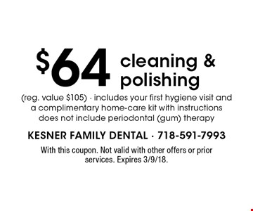 $64 cleaning & polishing (reg. value $105) - includes your first hygiene visit and a complimentary home-care kit with instructions does not include periodontal (gum) therapy. With this coupon. Not valid with other offers or prior services. Expires 3/9/18.