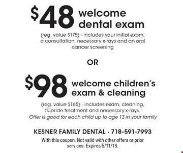 $48 welcome dental exam (reg. value $175) - includes your initial exam, a consultation, necessary x-rays and an oral cancer screening or $98 welcome children's exam & cleaning (reg. value $165) - includes exam, cleaning, fluoride treatment and necessary x-rays. Offer is good for each child up to age 13 in your family. With this coupon. Not valid with other offers or prior services. Expires 5/11/18.