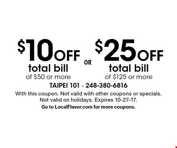 $10 Off $25Off total bill of $50 or more total bill of $125 or more . With this coupon. Not valid with other coupons or specials. Not valid on holidays. Expires 10-27-17.Go to LocalFlavor.com for more coupons.